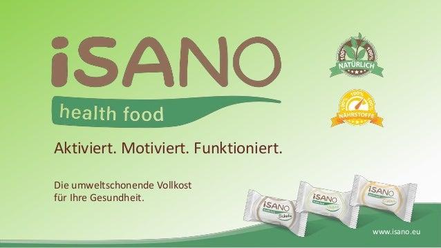 www.isano.eu Aktiviert. Motiviert. Funktioniert. Die umweltschonende Vollkost für Ihre Gesundheit.