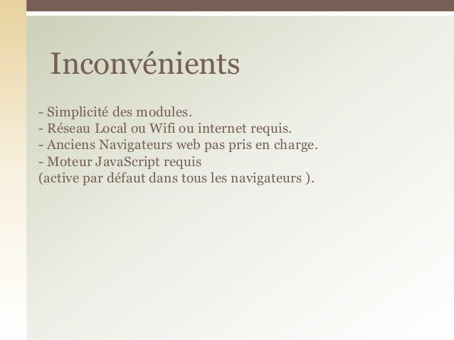 - Simplicité des modules.- Réseau Local ou Wifi ou internet requis.- Anciens Navigateurs web pas pris en charge.- Moteur J...