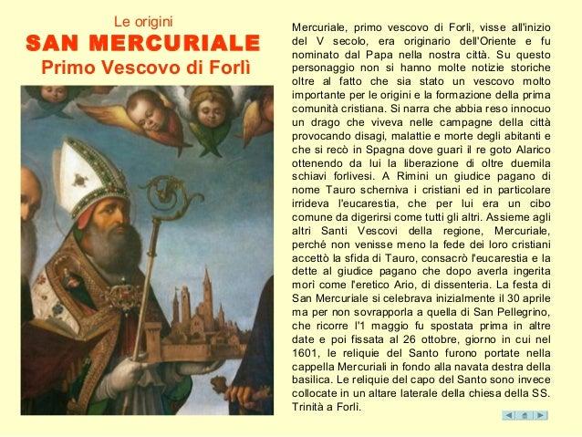 Le origini SAN MERCURIALE Primo Vescovo di Forlì Mercuriale, primo vescovo di Forlì, visse all'inizio del V secolo, era or...