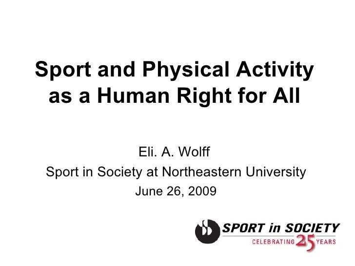 Sport and Physical Activity as a Human Right for All Eli. A. Wolff  Sport in Society at Northeastern University June 26, 2...