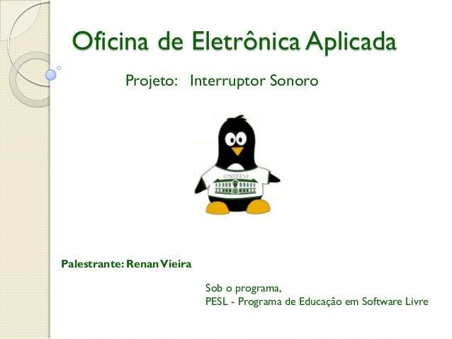 Oficina de Eletrônica Aplicada Projeto: Interruptor Sonoro  Palestrante: Renan Vieira  Sob o programa, PESL - Programa de ...
