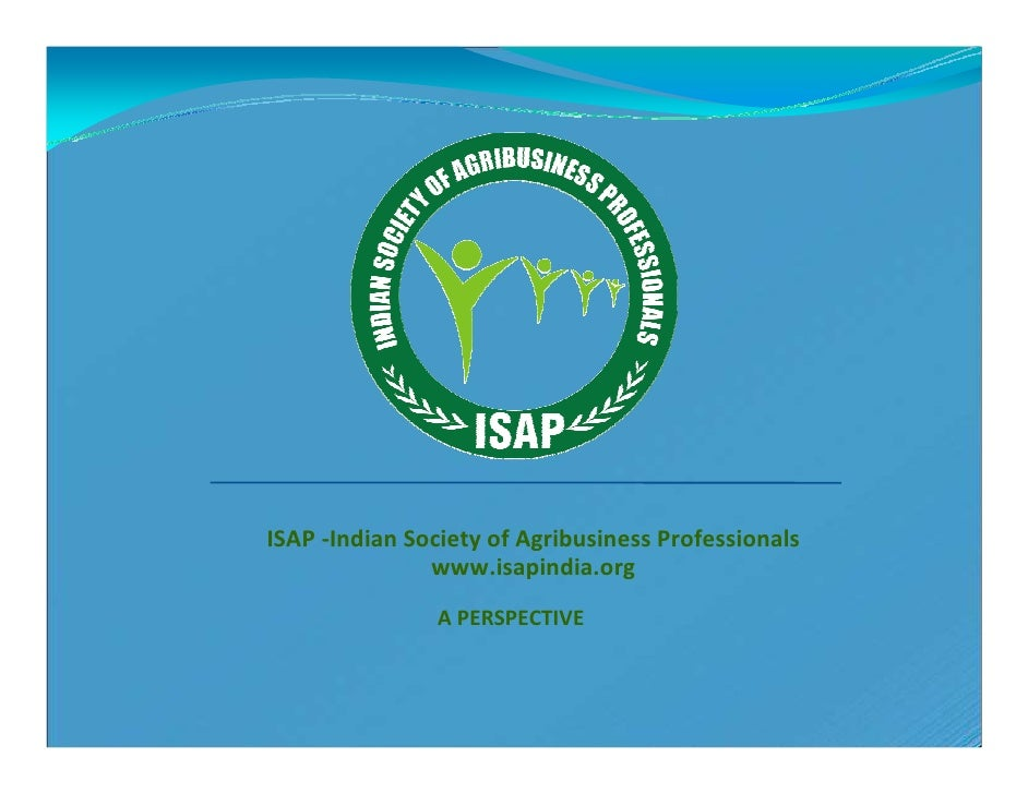 ISAP -Indian Society of Agribusiness Professionals               www.isapindia.org                A PERSPECTIVE