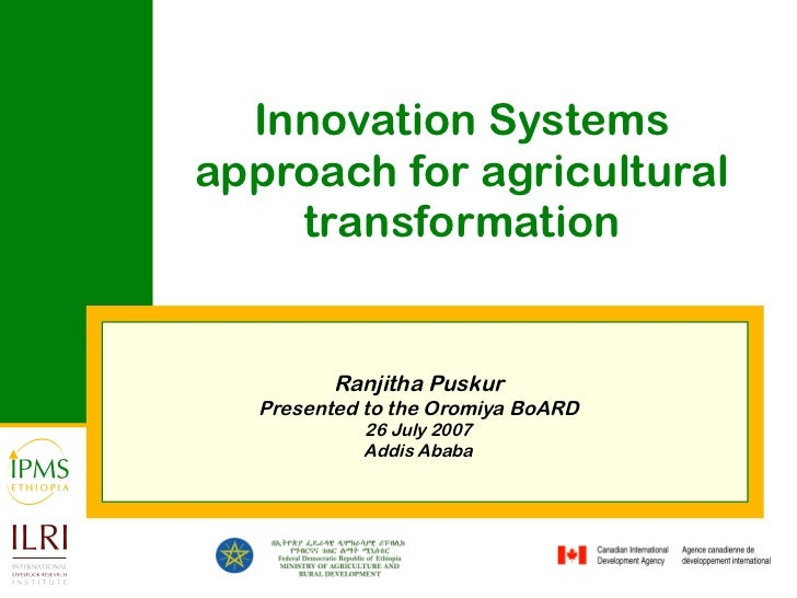 Innovation Systems approach for agricultural transformation Ranjitha Puskur Presented to the Oromiya BoARD 26 July 2007 Ad...