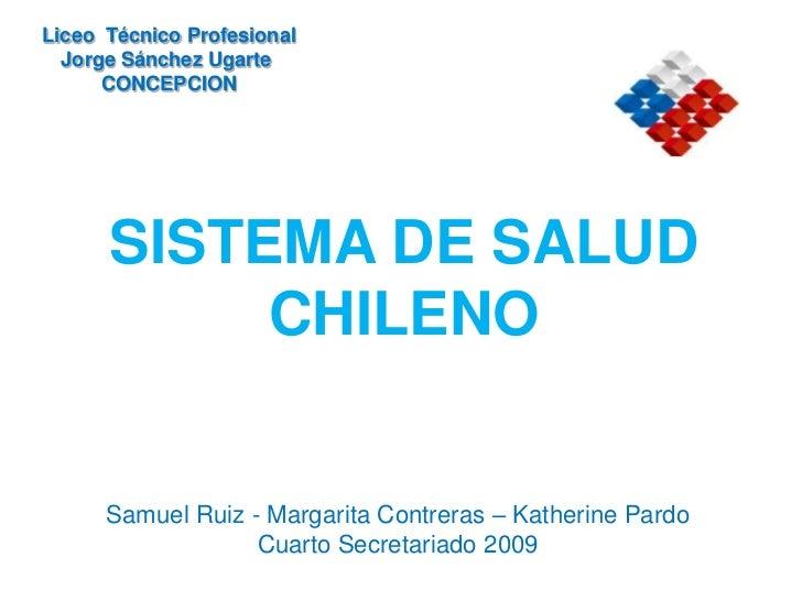 Liceo  Técnico Profesional<br />Jorge Sánchez Ugarte <br />CONCEPCION<br />SISTEMA DE SALUDCHILENO<br />Samuel Ruiz - Marg...