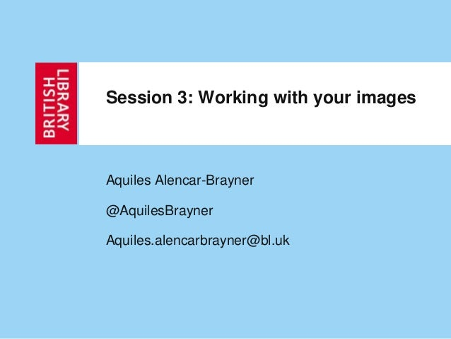 Session 3: Working with your imagesAquiles Alencar-Brayner@AquilesBraynerAquiles.alencarbrayner@bl.uk