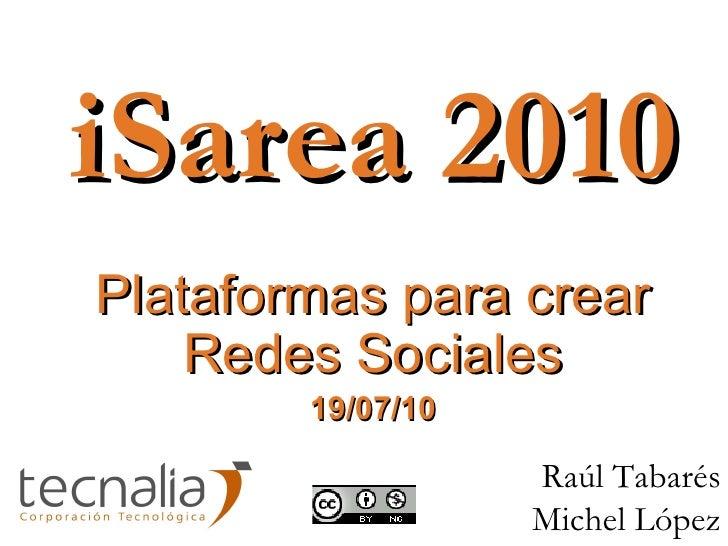 iSarea 2010 Plataformas para crear Redes Sociales 19/07/10 Raúl Tabarés Michel López