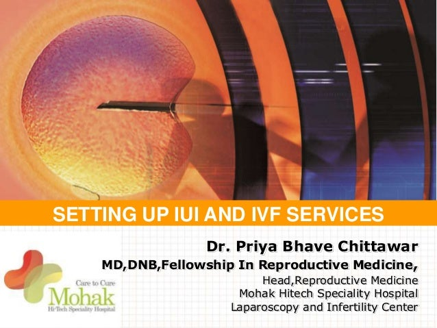 SETTING UP IUI AND IVF SERVICES Dr. Priya Bhave Chittawar MD,DNB,Fellowship In Reproductive Medicine, Head,Reproductive Me...