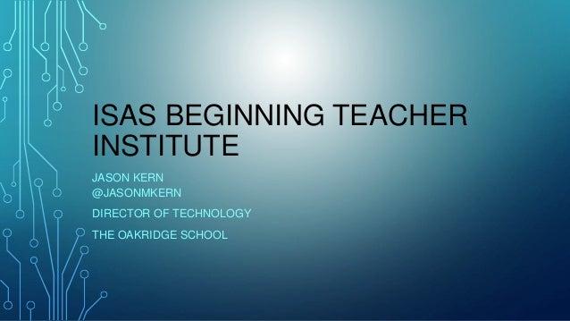 ISAS BEGINNING TEACHER INSTITUTE JASON KERN @JASONMKERN DIRECTOR OF TECHNOLOGY THE OAKRIDGE SCHOOL