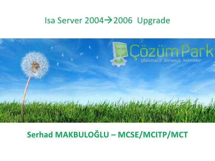 Isa Server 2004  2006  Upgrade Serhad MAKBULOĞLU  – M CSE/MCITP/MCT