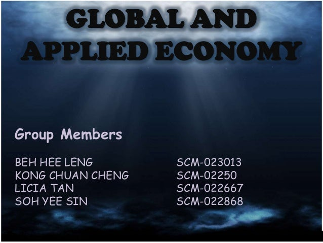 GLOBAL AND APPLIED ECONOMY Group Members BEH HEE LENG KONG CHUAN CHENG LICIA TAN SOH YEE SIN  SCM-023013 SCM-02250 SCM-022...