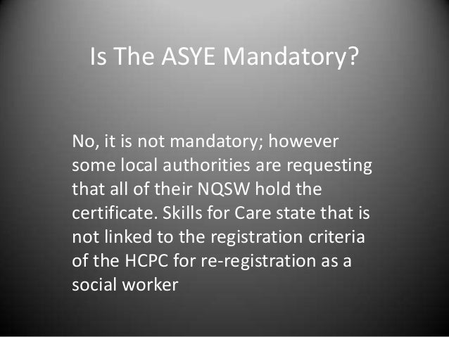 Is The ASYE Mandatory? No, it is not mandatory; however some local authorities are requesting that all of their NQSW hold ...