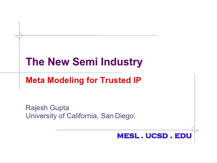 The New Semi Industry Meta Modeling for Trusted IP Rajesh Gupta University of California, San Diego. mesl . ucsd . edu
