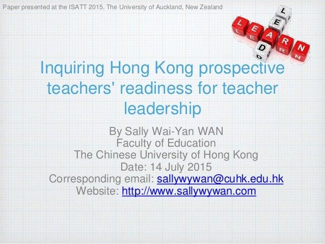 Inquiring Hong Kong prospective teachers' readiness for teacher leadership By Sally Wai-Yan WAN Faculty of Education The C...