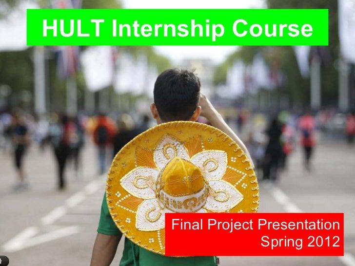 HULT Internship Course          Final Project Presentation                        Spring 2012