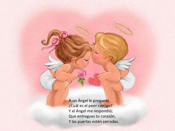 A un Ángel le pregunté,¿Cuál es el peor castigo?Y el Ángel me respondió;<br />Que entregues tu corazón,Y las puertas estén...
