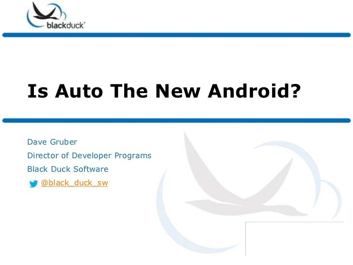 Is Auto The New Android?Dave GruberDirector of Developer ProgramsBlack Duck Software   @black_duck_sw