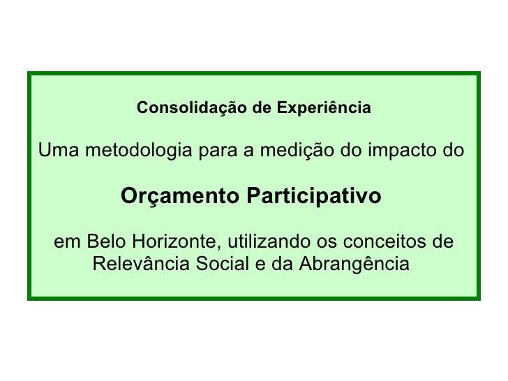 Consolidação de Experiência Uma metodologia para a medição d o impacto do  Orçamento Participativo   em Belo Horizonte , u...