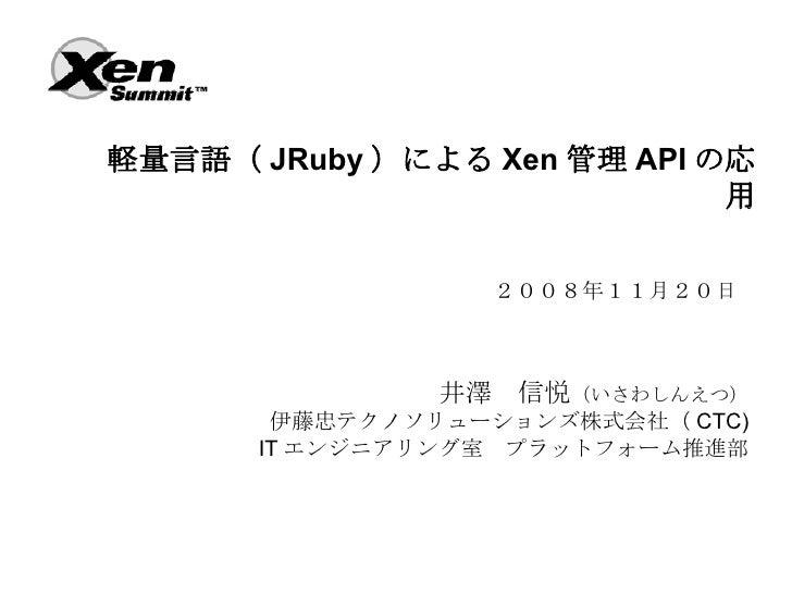 軽量言語( JRuby )による Xen 管理 API の応                              用                    2008年11月20日                    井澤 信悦(いさわし...