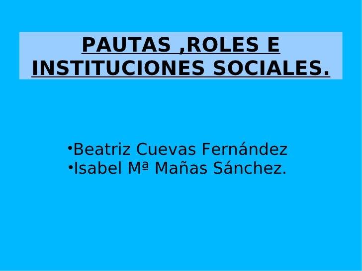 PAUTAS ,ROLES E INSTITUCIONES SOCIALES. <ul><li>Beatriz Cuevas Fernández </li></ul><ul><li>Isabel Mª Mañas Sánchez. </li><...