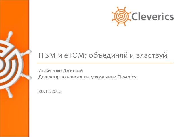 ITSM и eTOM: объединяй и властвуйИсайченко ДмитрийДиректор по консалтингу компании Cleverics30.11.2012