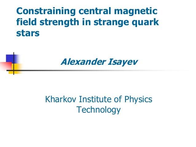 Constraining central magnetic field strength in strange quark stars Alexander Isayev Kharkov Institute of Physics Technolo...