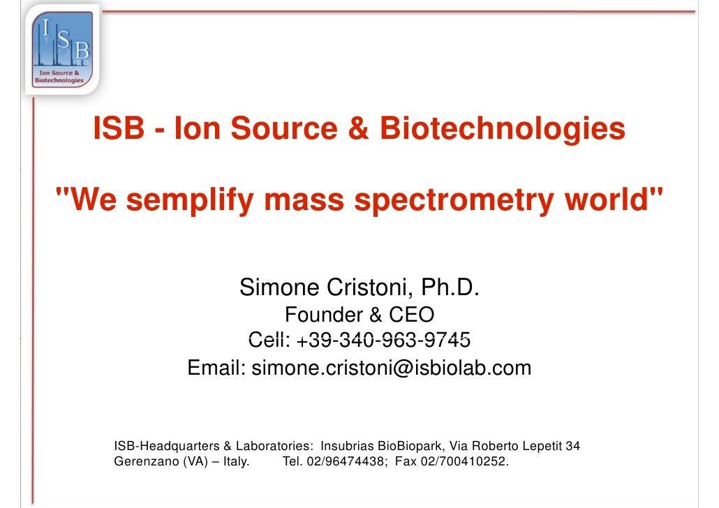 "ISB - Ion Source & Biotechnologies""We semplify mass spectrometry world""                       Simone Cristoni, Ph.D.      ..."
