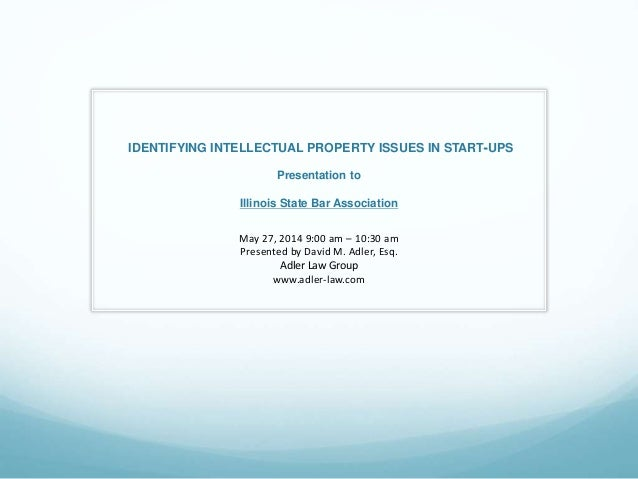 IDENTIFYING INTELLECTUAL PROPERTY ISSUES IN START‐UPS Presentation to Illinois State Bar Association May 27, 2014 9:00 am ...