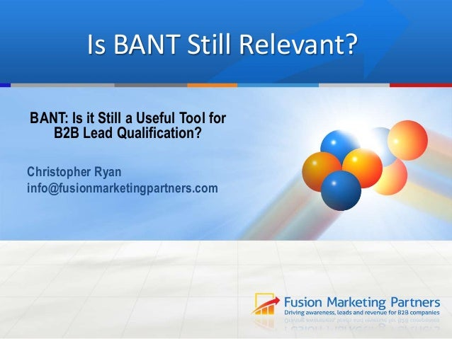 Is BANT Still Relevant? BANT: Is it Still a Useful Tool for B2B Lead Qualification? Christopher Ryan info@fusionmarketingp...