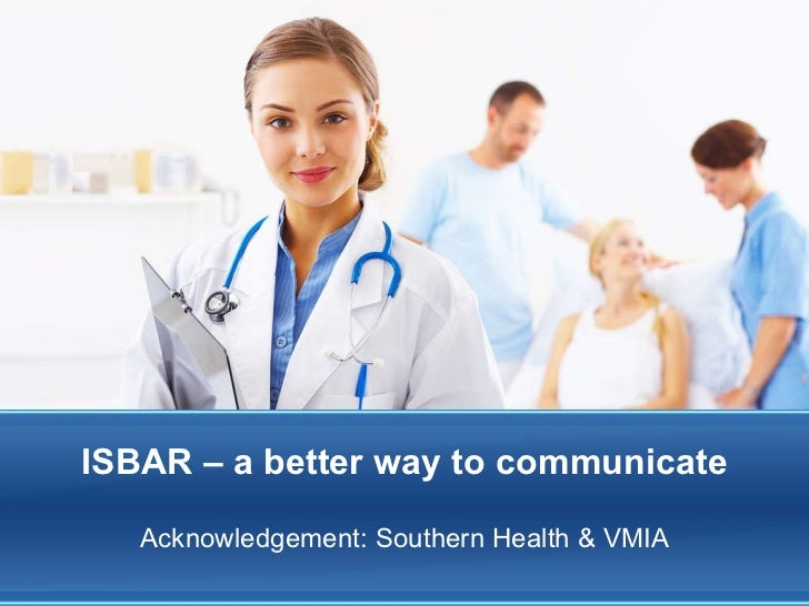 ISBAR – a better way to communicate Acknowledgement: Southern Health & VMIA