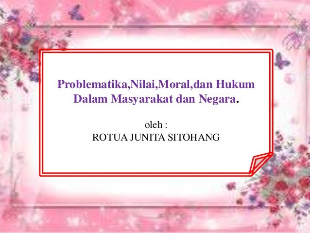 Problematika,Nilai,Moral,dan Hukum Dalam Masyarakat dan Negara. oleh : ROTUA JUNITA SITOHANG