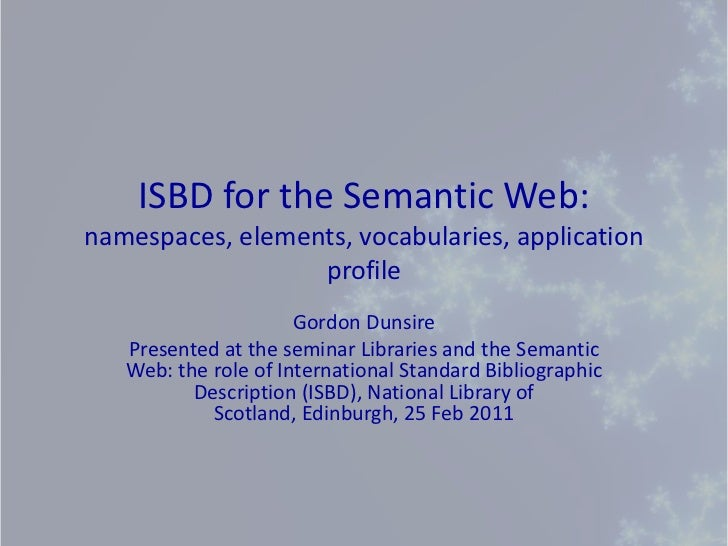ISBD for the Semantic Web: namespaces, elements, vocabularies, application profile<br />Gordon Dunsire<br />Presented at t...