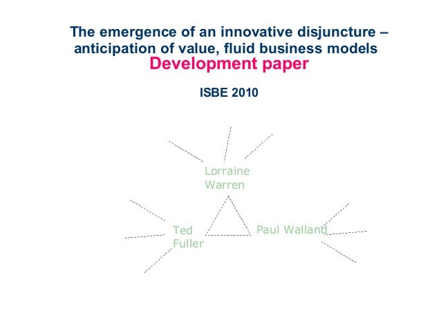 The emergence of an innovative disjuncture – anticipation of value, fluid business models Development paper ISBE 2010 Ted ...