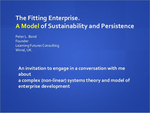 The Fitting Enterprise.A Model of Sustainability and Persistence Peter L. BondFounderLearning Futures ConsultingWirral, UK...