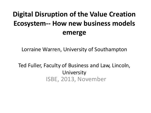 Digital Disruption of the Value Creation Ecosystem-- How new business models emerge Lorraine Warren, University of Southam...
