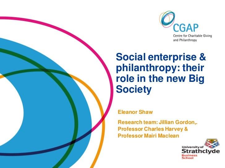 Social enterprise &philanthropy: theirrole in the new BigSocietyEleanor ShawResearch team: Jillian Gordon,.Professor Charl...