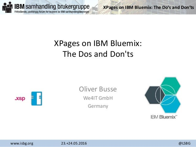 XPages on IBM Bluemix: The Do's and Don'ts www.isbg.org 23.+24.05.2016 @LSBG XPages on IBM Bluemix: The Dos and Don'ts Oli...