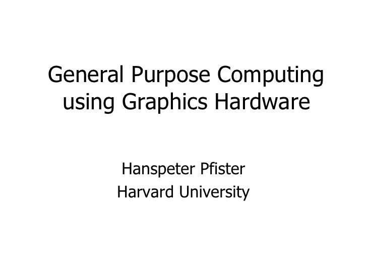 General Purpose Computingusing Graphics Hardware<br />Hanspeter Pfister<br />Harvard University<br />