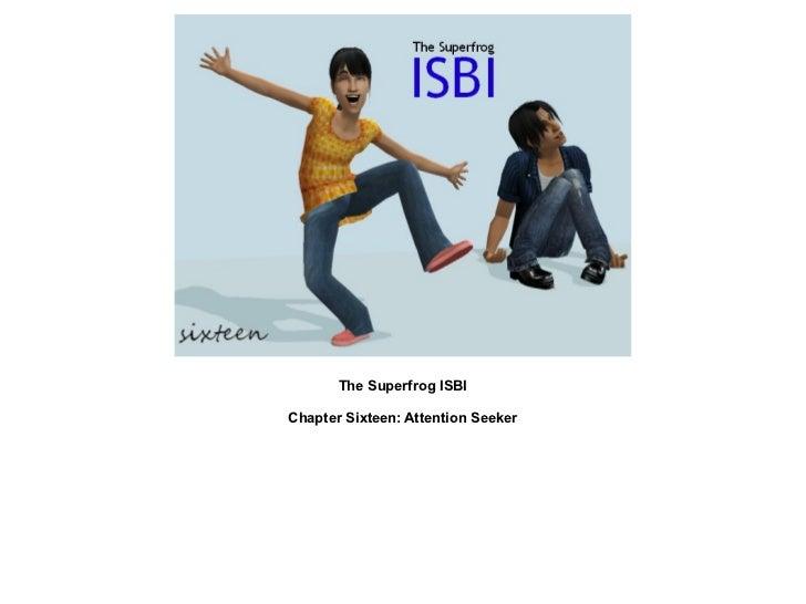 The Superfrog ISBIChapter Sixteen: Attention Seeker