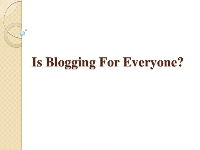 Is Blogging For Everyone?