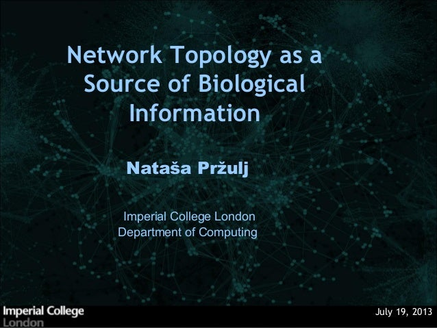 July 19, 2013 Nataša Pržulj Network Topology as a Source of Biological Information Imperial College London Department of C...