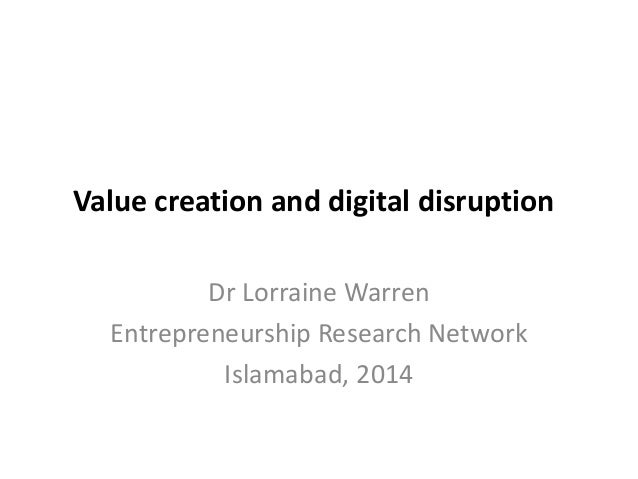 Value creation and digital disruption Dr Lorraine Warren Entrepreneurship Research Network Islamabad, 2014