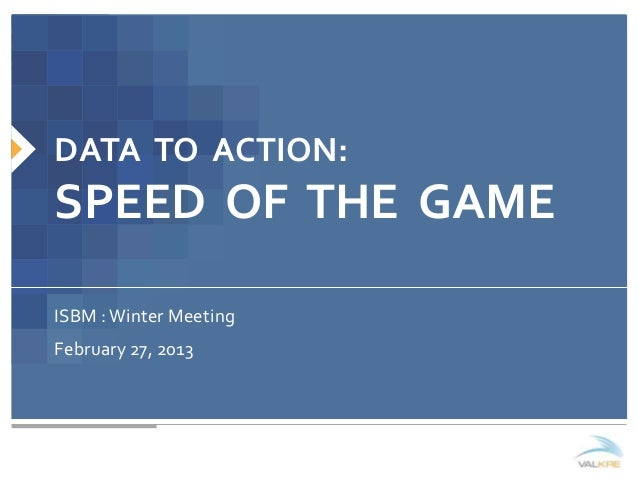DATA TO ACTION:SPEED OF THE GAMEISBM : Winter MeetingFebruary 27, 2013