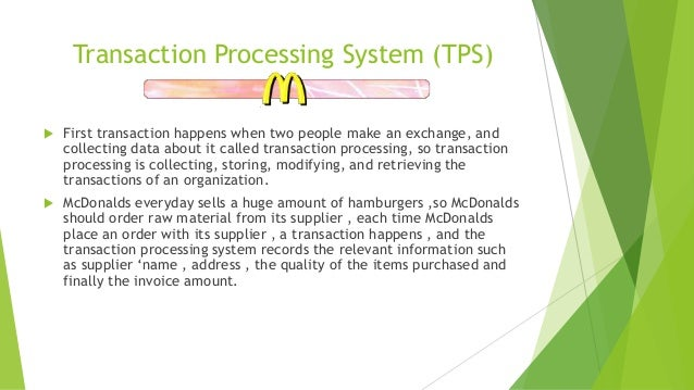 information systems in mcdonalds There are many types of information systems used in mcdonalds such as : transaction processing system (tps) first transaction happens when two people make an exchange.