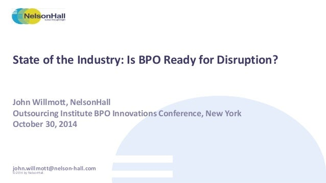 State of the Industry: Is BPO Ready for Disruption?  John Willmott, NelsonHall  Outsourcing Institute BPO Innovations Conf...