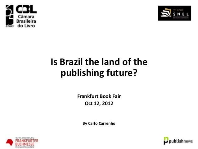 Is Brazil the land of the   publishing future?      Frankfurt Book Fair         Oct 12, 2012        By Carlo Carrenho