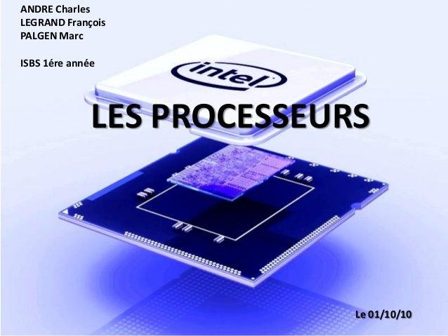 ANDRE Charles LEGRAND François PALGEN Marc ISBS 1ére année LES PROCESSEURS Le 01/10/10