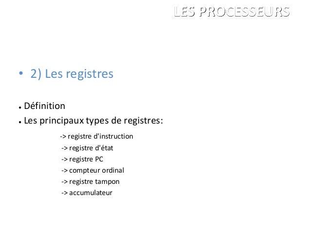 • 2) Les registres ● Définition ● Les principaux types de registres: -> registre d'instruction -> registre d'état -> regis...