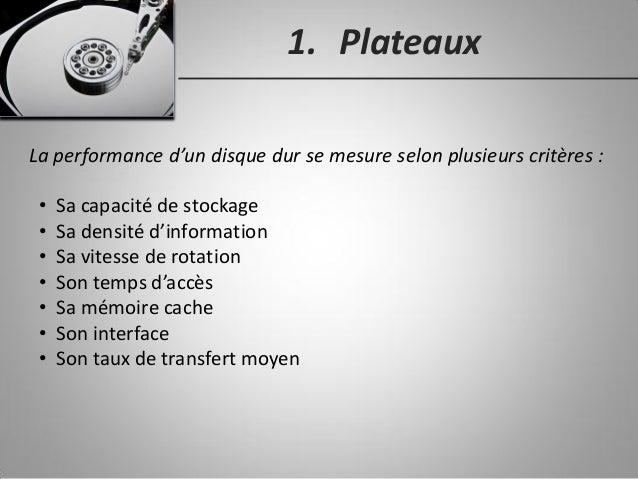 1. Plateaux La performance d'un disque dur se mesure selon plusieurs critères : • Sa capacité de stockage • Sa densité d'i...