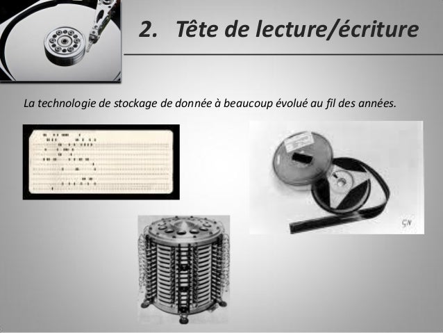 2. Tête de lecture/écriture La technologie de stockage de donnée à beaucoup évolué au fil des années.