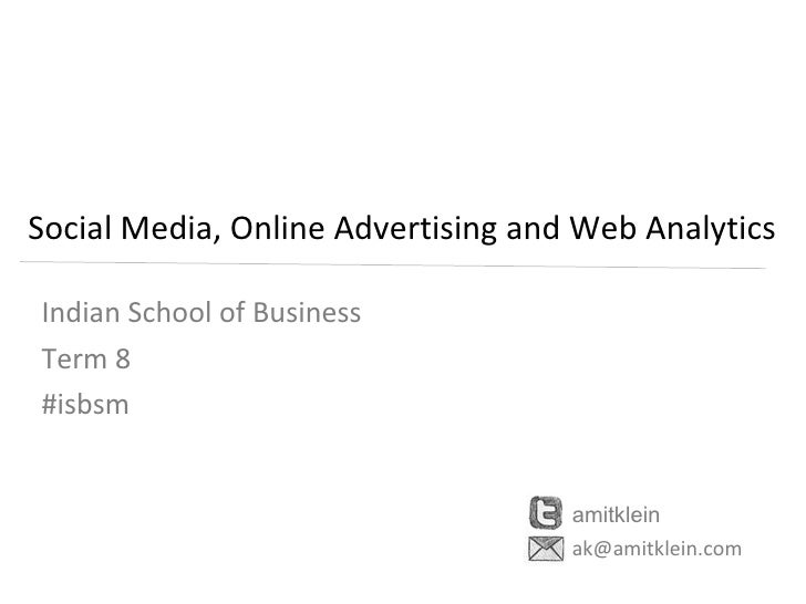 Social Media, Online Advertising and Web Analytics Indian School of Business  Term 8 #isbsm amitklein [email_address]